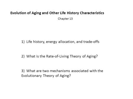 Evolution of Aging and Other Life History Characteristics Chapter 13 1)Life history, energy allocation, and trade-offs 2)What is the Rate-of-Living Theory.