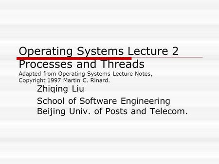 Operating Systems Lecture 2 Processes and Threads Adapted from Operating Systems Lecture Notes, Copyright 1997 Martin C. Rinard. Zhiqing Liu School of.