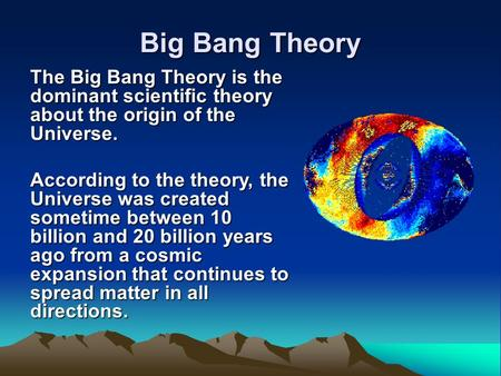 Big Bang Theory The Big Bang Theory is the dominant scientific theory about the origin of the Universe. According to the theory, the Universe was created.