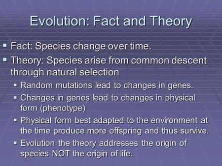 Evolution: Fact and Theory  Fact: Species change over time.  Theory: Species arise from common descent through natural selection  Random mutations lead.