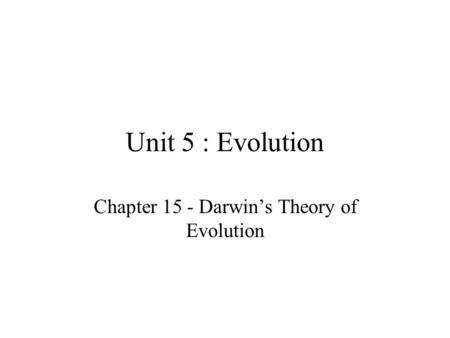 Unit 5 : Evolution Chapter 15 - Darwin's Theory of Evolution.