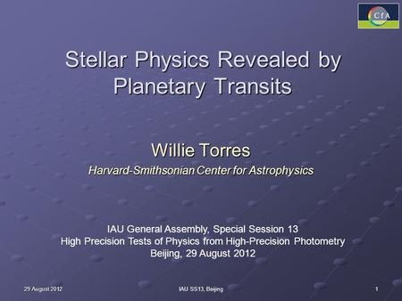 1 29 August 2012IAU SS13, Beijing Stellar Physics Revealed by Planetary Transits Willie Torres Harvard-Smithsonian Center for Astrophysics IAU General.