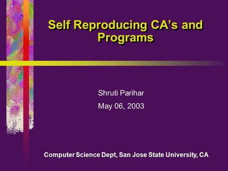 Computer Science Dept, San Jose State University, CA Self Reproducing CA's and Programs Shruti Parihar May 06, 2003.