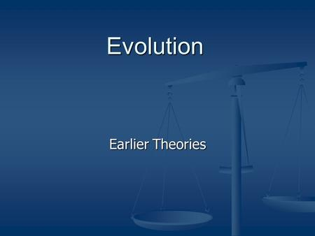 Evolution Earlier Theories. WHY EVOLUTION? Evolution as a PROCESS is a SETTLED THEORY accepted by biologists all over the world. Evolution provides a.