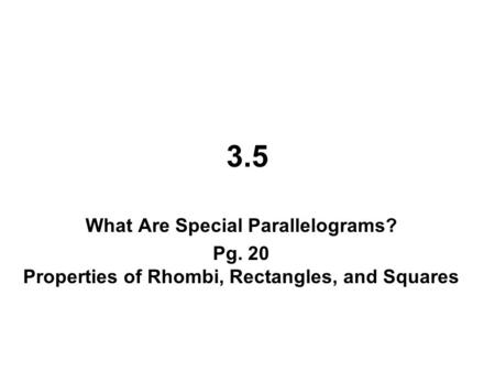 3.5 What Are Special Parallelograms? Pg. 20 Properties of Rhombi, Rectangles, and Squares.