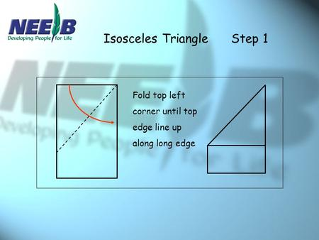 Isosceles TriangleStep 1 Fold top left corner until top edge line up along long edge.