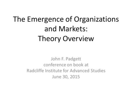 The Emergence of Organizations and Markets: Theory Overview John F. Padgett conference on book at Radcliffe Institute for Advanced Studies June 30, 2015.