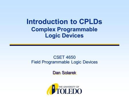 CSET 4650 Field Programmable Logic Devices Dan Solarek Introduction to CPLDs Complex Programmable Logic Devices.