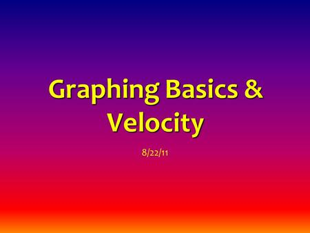 Graphing Basics & Velocity 8/22/11. graph = a visual display of data, usually resulting in an observable pattern line graph = a graph in which the data.