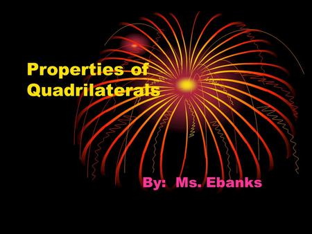 Properties of Quadrilaterals By: Ms. Ebanks. Properties of a Rectangle Opposite sides are equal; All four angles equal 90°. The Diagonals are: 1. Equal.