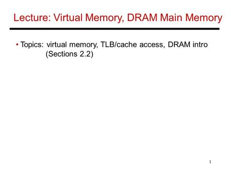 1 Lecture: Virtual Memory, DRAM Main Memory Topics: virtual memory, TLB/cache access, DRAM intro (Sections 2.2)