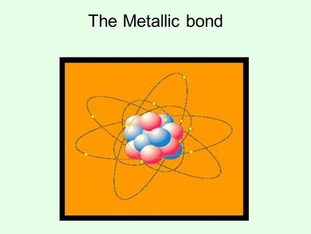 "The Metallic bond. A metallic bond is formed when a group of metallic atoms ""communally"" share their valence electrons with the group. When metal atoms."