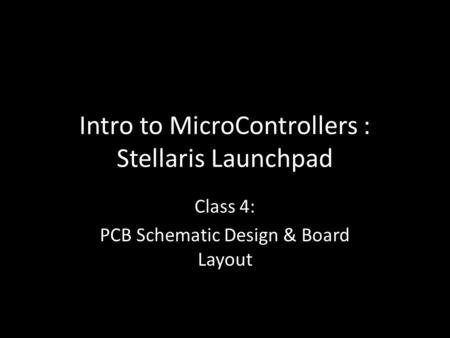 Intro to MicroControllers : Stellaris Launchpad Class 4: PCB Schematic Design & Board Layout.