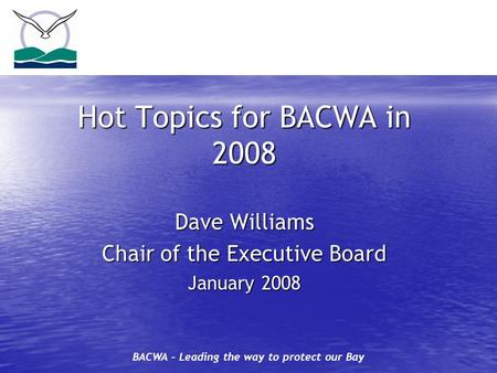 BACWA – Leading the way to protect our Bay Hot Topics for BACWA in 2008 Dave Williams Chair of the Executive Board January 2008.