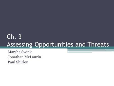 Ch. 3 Assessing Opportunities and Threats Marsha Swink Jonathan McLaurin Paul Shirley.