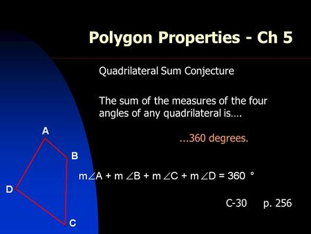 Polygon Properties - Ch 5 Quadrilateral Sum Conjecture The sum of the measures of the four angles of any quadrilateral is…....360 degrees. C-30 p. 256.