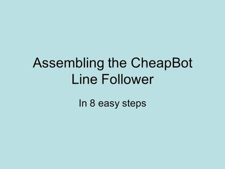 Assembling the CheapBot Line Follower In 8 easy steps.