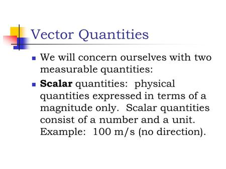 Vector Quantities We will concern ourselves with two measurable quantities: Scalar quantities: physical quantities expressed in terms of a magnitude only.