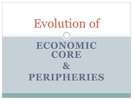 ECONOMIC CORE & PERIPHERIES Evolution of. Industrial Revolution The Industrial Revolution greatly impacted the areas it reached, but totally bypassed.