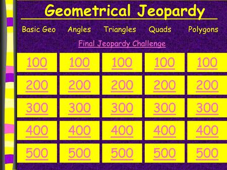 Geometrical Jeopardy Basic GeoAnglesTrianglesQuadsPolygons 100 200 300 400 500 100 200 300 400 500 100 200 300 400 500 100 200 300 400 500 100 200 300.
