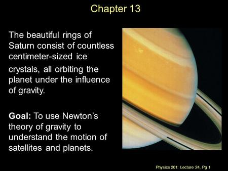 Physics 201: Lecture 24, Pg 1 Chapter 13 The beautiful rings of Saturn consist of countless centimeter-sized ice crystals, all orbiting the planet under.