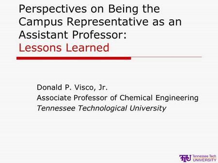 Perspectives on Being the Campus Representative as an Assistant Professor: Lessons Learned Donald P. Visco, Jr. Associate Professor of Chemical Engineering.