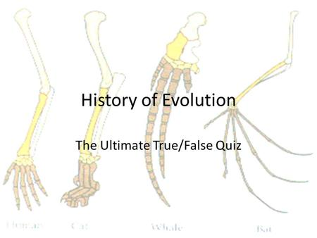 History of Evolution The Ultimate True/False Quiz.