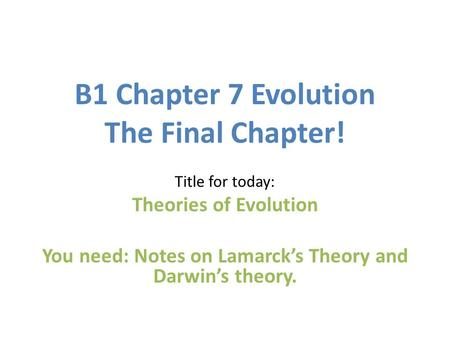 B1 Chapter 7 Evolution The Final Chapter! Title for today: Theories of Evolution You need: Notes on Lamarck's Theory and Darwin's theory.