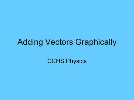 Adding Vectors Graphically CCHS Physics. Vectors and Scalars Scalar has only magnitude Vector has both magnitude and direction –Arrows are used to represent.