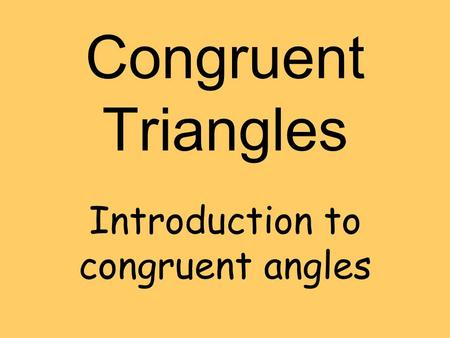 Congruent Triangles Introduction to congruent angles.