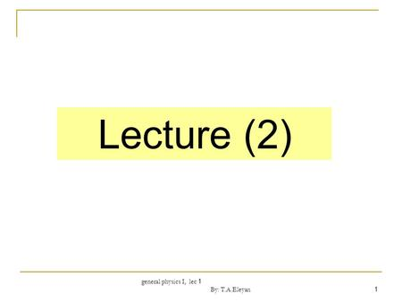 General physics I, lec 1 By: T.A.Eleyan 1 Lecture (2)