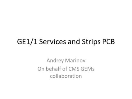 GE1/1 Services and Strips PCB Andrey Marinov On behalf of CMS GEMs collaboration.