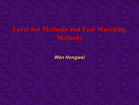 Level Set Methods and Fast Marching Methods Wen Hongwei.