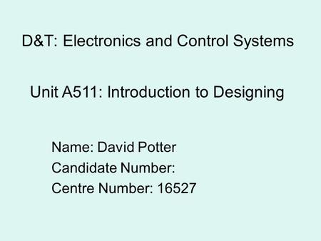 D&T: Electronics and Control Systems Name: David Potter Candidate Number: Centre Number: 16527 Unit A511: Introduction to Designing.