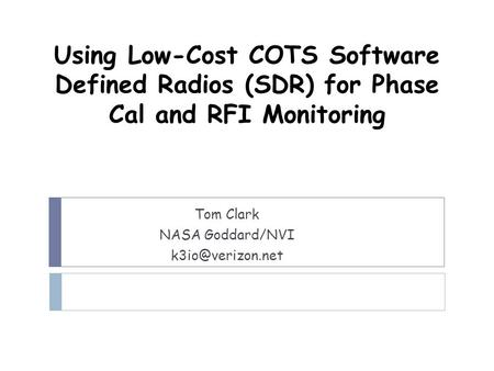 Using Low-Cost COTS Software Defined Radios (SDR) for Phase Cal and RFI Monitoring Tom Clark NASA Goddard/NVI