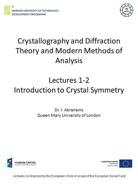Crystallography and Diffraction Theory and Modern Methods of Analysis Lectures 1-2 Introduction to Crystal Symmetry Dr. I. Abrahams Queen Mary University.