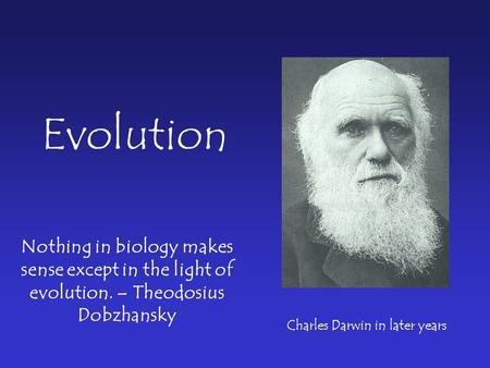 Nothing in biology makes sense except in the light of evolution. – Theodosius Dobzhansky Evolution Charles Darwin in later years.