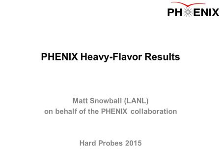 PHENIX Heavy-Flavor Results Matt Snowball (LANL) on behalf of the PHENIX collaboration Hard Probes 2015.