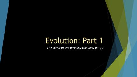 Evolution: Part 1 The driver of the diversity and unity of life.