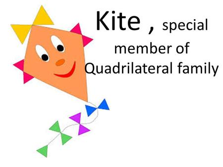 Kite, special member of Quadrilateral family. Family of Quadrilaterals.