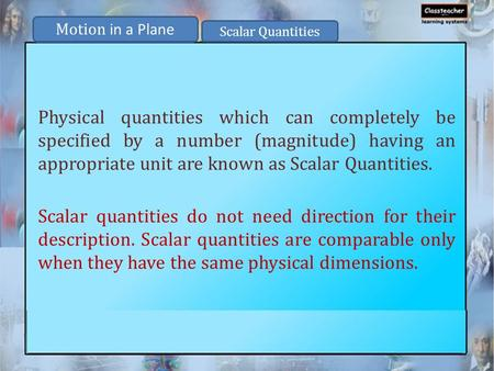 Physical quantities which can completely be specified by a number (magnitude) having an appropriate unit are known as Scalar Quantities. Scalar quantities.