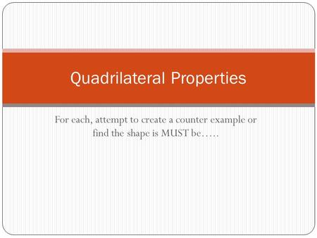For each, attempt to create a counter example or find the shape is MUST be….. Quadrilateral Properties.