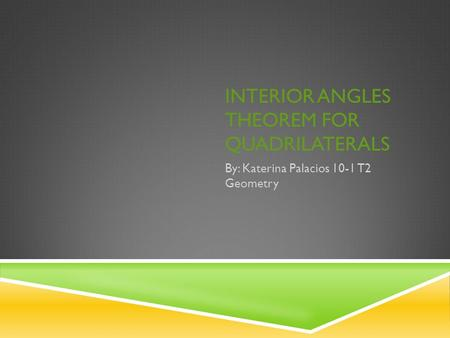 INTERIOR ANGLES THEOREM FOR QUADRILATERALS By: Katerina Palacios 10-1 T2 Geometry.