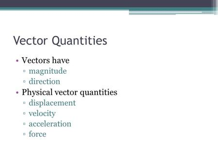 Vector Quantities Vectors have ▫magnitude ▫direction Physical vector quantities ▫displacement ▫velocity ▫acceleration ▫force.