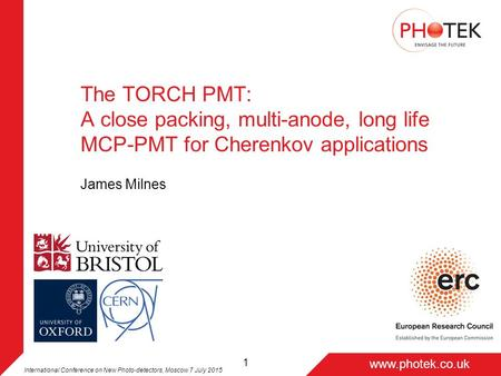 Page 1 www.photek.co.uk 1 The TORCH PMT: A close packing, multi-anode, long life MCP-PMT for Cherenkov applications James Milnes International Conference.