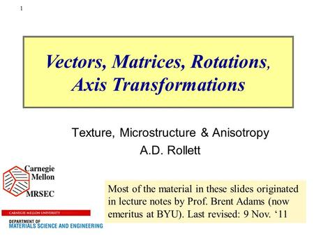 1 Texture, Microstructure & Anisotropy A.D. Rollett Vectors, Matrices, Rotations, Axis Transformations Most of the material in these slides originated.