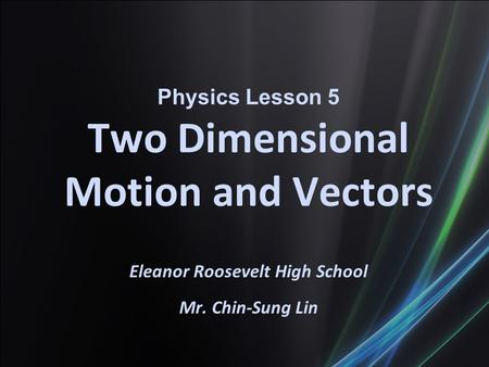 Physics Lesson 5 Two Dimensional Motion and Vectors Eleanor Roosevelt High School Mr. Chin-Sung Lin.