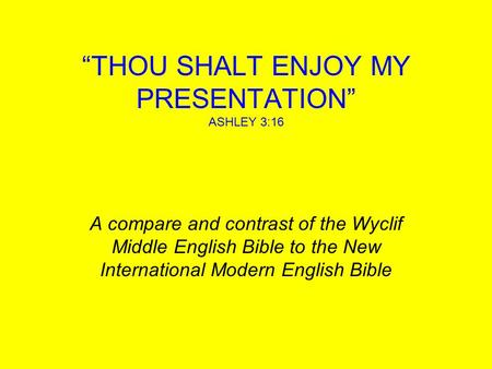 """THOU SHALT ENJOY MY PRESENTATION"" ASHLEY 3:16 A compare and contrast of the Wyclif Middle English Bible to the New International Modern English Bible."
