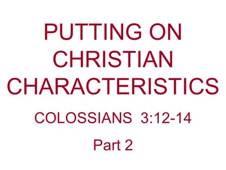 PUTTING ON CHRISTIAN CHARACTERISTICS COLOSSIANS 3:12-14 Part 2.