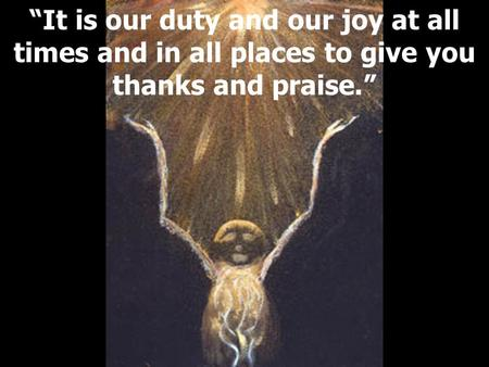 """It is our duty and our joy at all times and in all places to give you thanks and praise."""